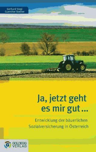 Ja, jetzt geht es mir gut … Die Entwicklung der bäuerlichen Sozialversicherung in Österreich (2010)